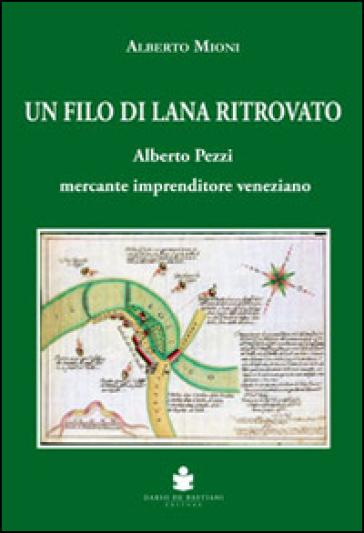 Un filo di lana ritrovato. Alberto Pezzi mercante imprenditore veneziano - Alberto Mioni |