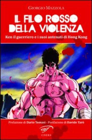 Il filo rosso della violenza. Ken il guerriero e i suoi antenati di Hong Kong - Giorgio Mazzola |