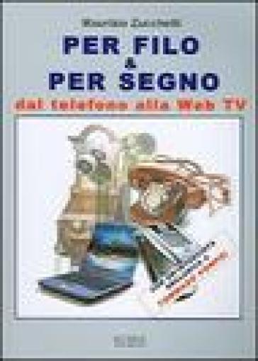 Per filo & per segno. Dal telefono alla Web Tv - Maurizio Zucchetti  