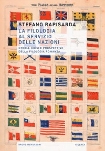 La filologia al servizio delle nazioni. Storia, crisi e prospettive della filologia romanza - Stefano Rapisarda |