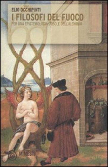 I filosofi del fuoco. Per una epistemologia debole dell'alchimia - Elio Occhipinti pdf epub