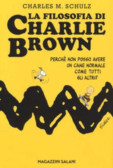 La filosofia di Charlie Brown. Perché non posso avere un cane normale come tutti gli altri? - Charles Monroe Schulz |