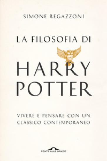 La filosofia di Harry Potter. Vivere e pensare con un classico contemporaneo - Simone Regazzoni   Rochesterscifianimecon.com