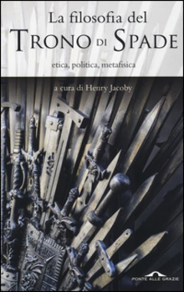 La filosofia del «Trono di spade». Etica, politica, metafisica - M. Bottini |