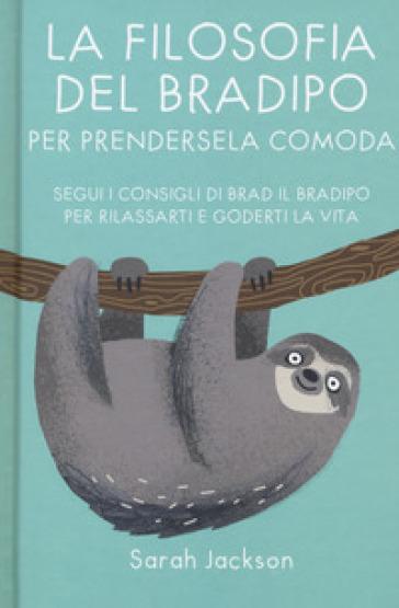 La filosofia del bradipo per prendersela comoda. Segui i consigli di Brad il bradipo per rilassarti e goderti la vita - Sarah Jackson |