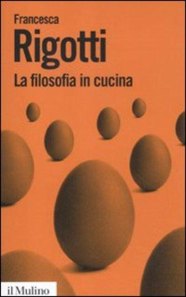 La filosofia in cucina. Piccola critica della ragion culinaria - Francesca Rigotti | Rochesterscifianimecon.com