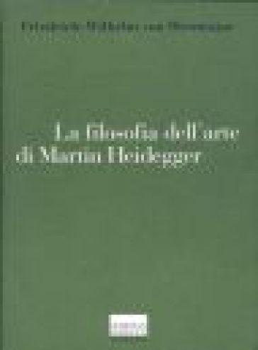 La filosofia dell'arte di Martin Heidegger. Un'interpretazione sistematica del saggio «L'origine dell'opera d'arte» - Wilhelm Friedrich Von Herrmann  