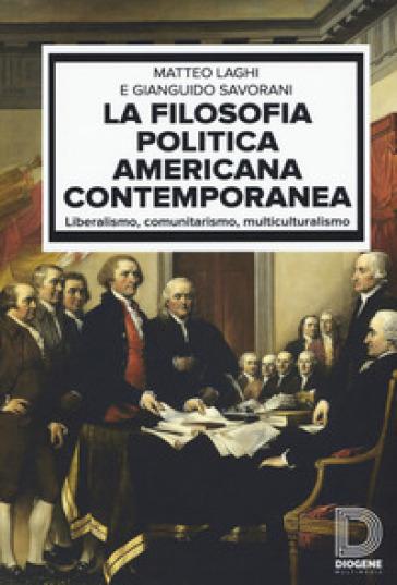 La filosofia politica americana contemporanea. Liberalismo, comunitarismo, multiculturalismo - Matteo Laghi   Rochesterscifianimecon.com