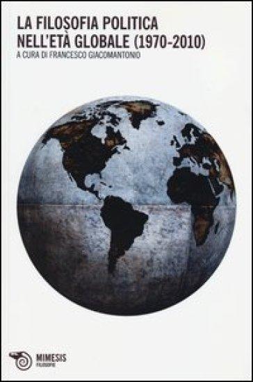 La filosofia politica nell'età globale (1970-2010) - F. Giacomantonio |