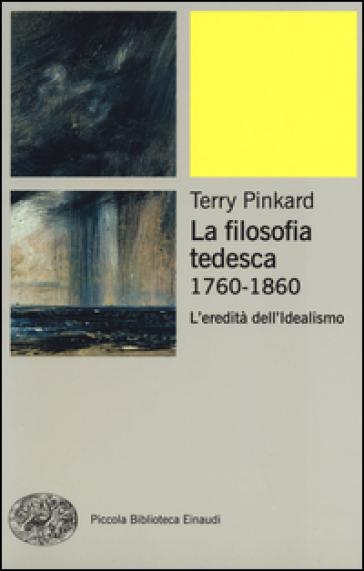 La filosofia tedesca 1760-1860. L'eredità dell'idealismo - Terry Pinkard | Rochesterscifianimecon.com
