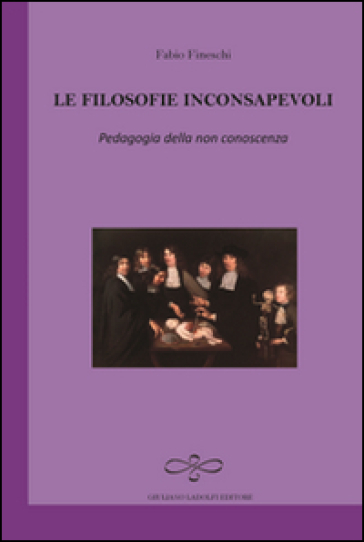 Le filosofie inconsapevoli. Pedagogia della non conoscenza - Fabio Fineschi |