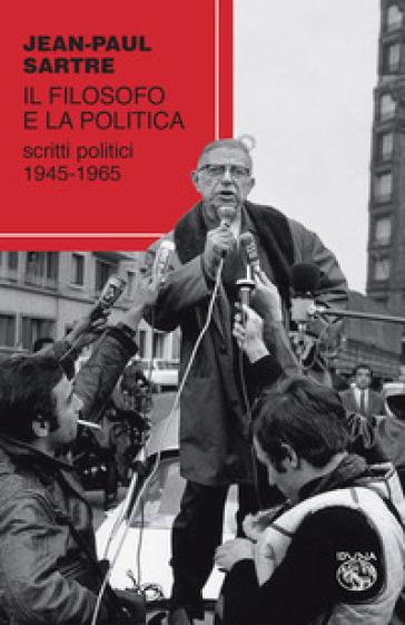 Il filosofo e la politica. Scritti politici 1945-1965 - Jean-Paul Sartre | Rochesterscifianimecon.com