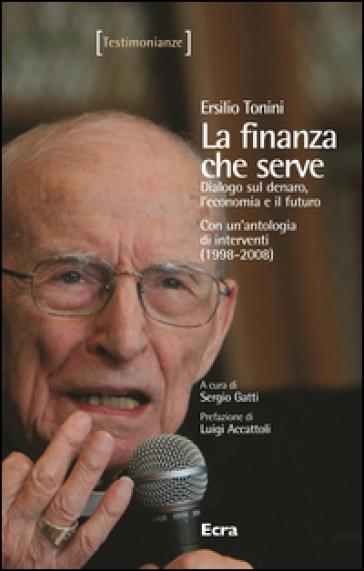 La finanza che serve. Dialogo sul denaro, l'economia e il futuro. Con un'antologia di interventi (1998-2008) - Ersilio Tonini | Kritjur.org