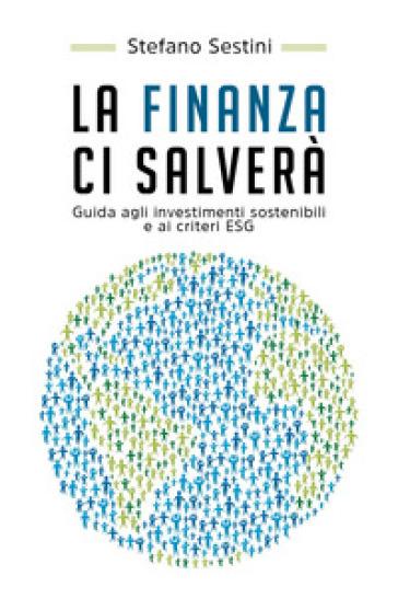 La finanza ci salverà. Guida agli investimenti sostenibili e ai criteri ESG - Stefano Sestini |