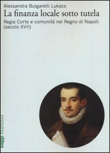 La finanza locale sotto tutela. 1.Regia Corte e comunità nel Regno di Napoli (secolo XVII) - Alessandra Bulgarelli Lukacs   Thecosgala.com