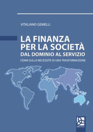 La finanza per la società. Dal dominio al servizio. Cenni sulla necessità di una trasformazione - Vitaliano Gemelli |