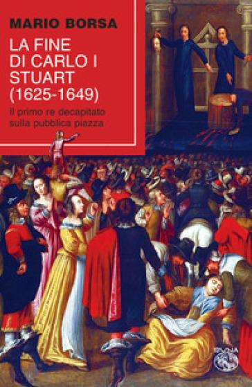 La fine di Carlo I Stuart (1625-1649). Il primo re decapitato sulla pubblica piazza - Mario Borsa | Thecosgala.com