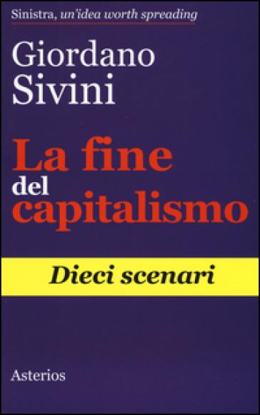 La fine del capitalismo. Dieci scenari - Giordano Sivini |