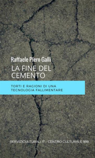 La fine del cemento. Torti e ragioni di una tecnologia fallimentare - Raffaele Piero Galli |