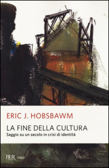 La fine della cultura. Saggio su un secolo in crisi d'identità. Ediz. illustrata - Eric John Hobsbawm |