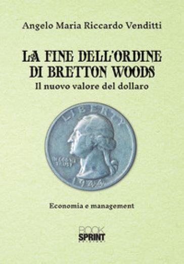 La fine dell'ordine di Bretton Woods. Il nuovo valore del dollaro - Angelo Maria Riccardo Venditti | Thecosgala.com