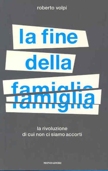 La fine della famiglia. La rivoluzione di cui non ci siamo accorti - Roberto Volpi |