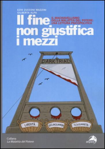 Il fine non giustifica i mezzi. Il machiavellismo della malattia del potere: una lettura psicopolitica - Ezio Zucconi Mazzini |