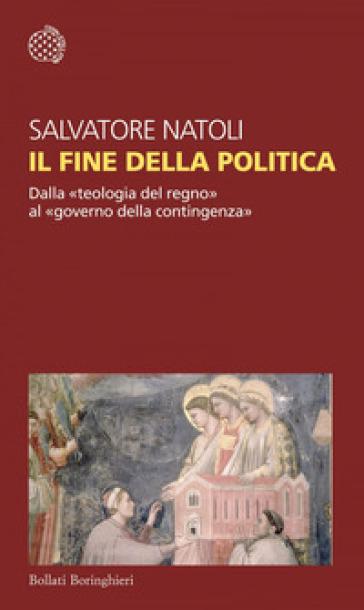Il fine della politica. Dalla «teologia del regno» al «governo della contingenza» - Salvatore Natoli pdf epub