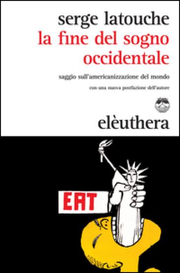 La fine del sogno occidentale. Saggio sull'americanizzazione del mondo - Serge Latouche pdf epub