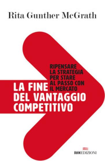 La fine del vantaggio competitivo. Ripensare la strategia per stare al passo con il mercato - Rita Gunther McGrath |