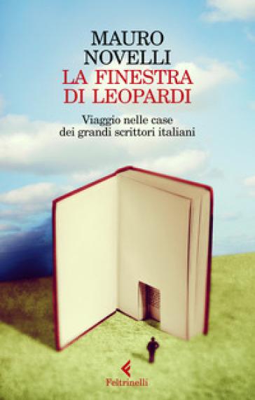 La finestra di Leopardi. Viaggio nelle case dei grandi scrittori italiani - Mauro Novelli | Thecosgala.com