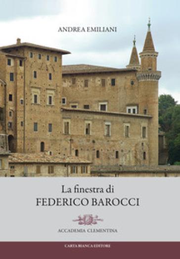La finestra di Federico Barocci - Andrea Emiliani |