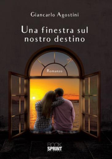 Una finestra sul nostro destino - Giancarlo Agostini  