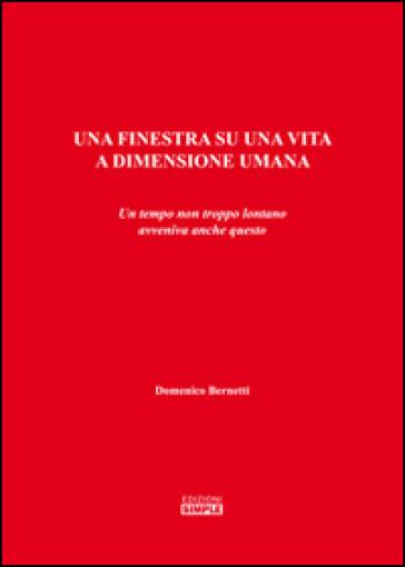Una finestra su una vita a dimensione umana. Un tempo non troppo lontano avveniva anche questo - Domenico Bernetti |