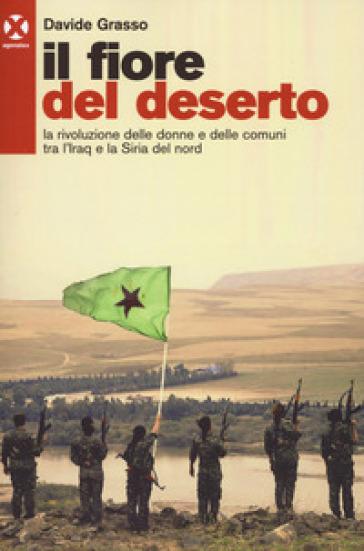Il fiore del deserto. La rivoluzione delle donne e delle comuni tra l'Iraq e la Siria del nord - Davide Grasso |