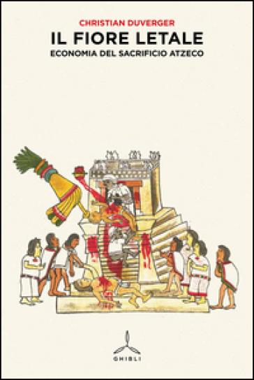 Il fiore letale. Economia del sacrificio azteco - Christian Duverger | Thecosgala.com