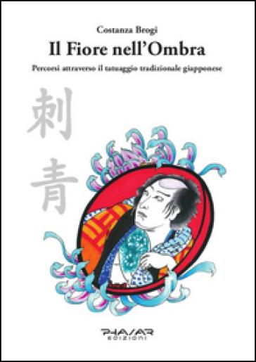 Il fiore nell'ombra. Percorsi attraverso il tatuaggio tradizionale giapponese - Costanza Brogi | Ericsfund.org