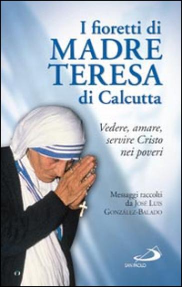 I fioretti di madre Teresa di Calcutta. Vedere, amare, servire Cristo nei poveri - José L. Gonzalez Balado  