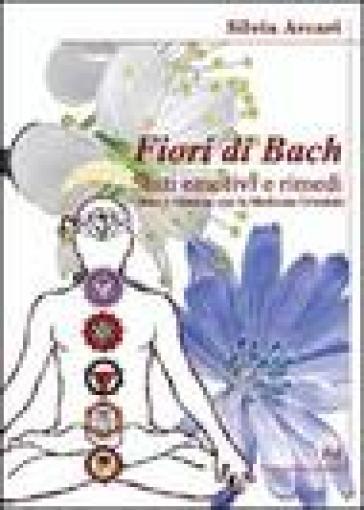 I fiori di Bach. La storia di una semplice ma rivoluzionaria proposta di cura - Silvia Arcari |