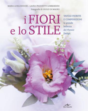 I fiori e lo stile. Tavole fiorite e composizioni. La grande bellezza del Flower Design - Maria Luisa Rocchi | Rochesterscifianimecon.com