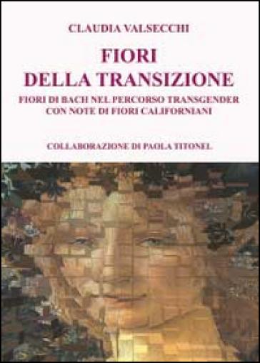 I fiori della transizione. Fiori di Bach per il percorso transgender - Claudia Valsecchi | Jonathanterrington.com