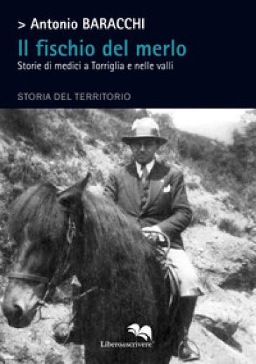 Il fischio del merlo. Storie di medici a Torriglia e nelle valli. Storia del territorio - Antonio Baracchi | Rochesterscifianimecon.com