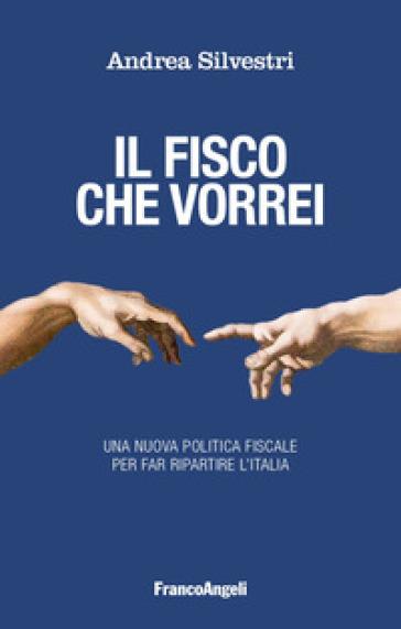 Il fisco che vorrei. Una nuova politica fiscale per far ripartire l'Italia - Andrea Silvestri | Jonathanterrington.com