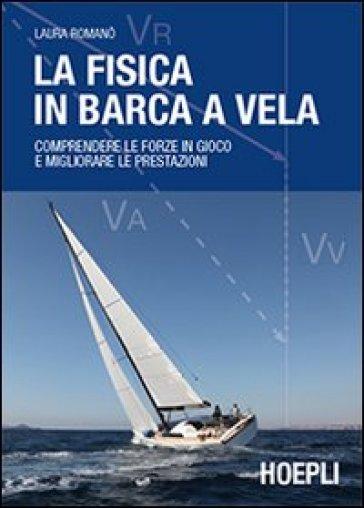 La fisica in barca a vela. Comprendere le forze in gioco e migliorare le prestazioni - Laura Romanò |
