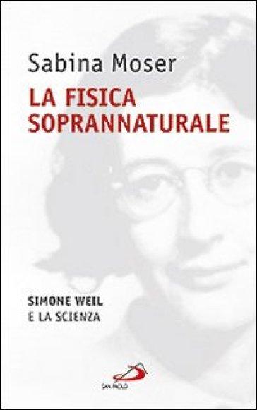 La fisica soprannaturale. Simone Weil e la scienza - Sabina Moser  
