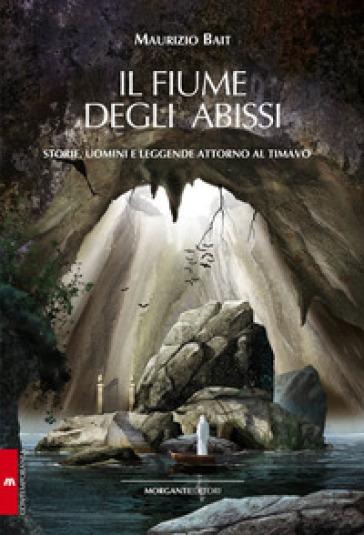 Il fiume degli abissi. Storia, uomini e leggende attorno al Timavo - Maurizio Bait |