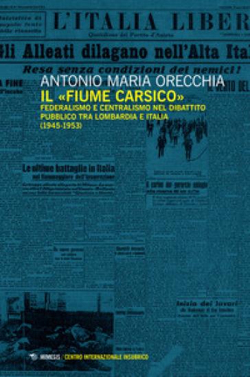 Il «fiume carsico». Federalismo e centralismo nel dibattito pubblico tra Lombardia e Italia (1945-1953) - Antonio Maria Orecchia |