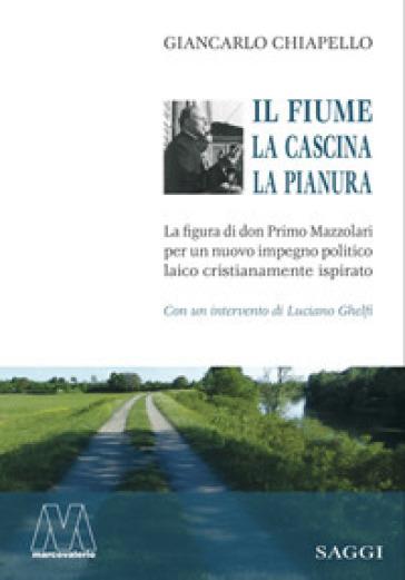 Il fiume, la cascina, la pianura. La figura di don Primo Mazzolari per un nuovo impegno politico laico cristianamente ispirato - Giancarlo Chiapello |