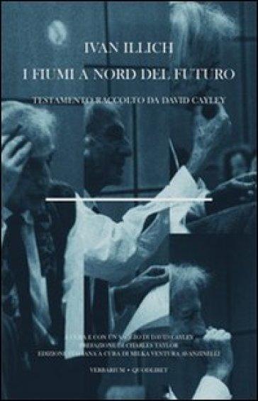 I fiumi a nord del futuro. Testamento raccolto da David Cayley - Ivan Illich | Jonathanterrington.com