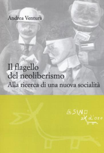 Il flagello del neoliberismo. Alla ricerca di una nuova socialità - Andrea Ventura |